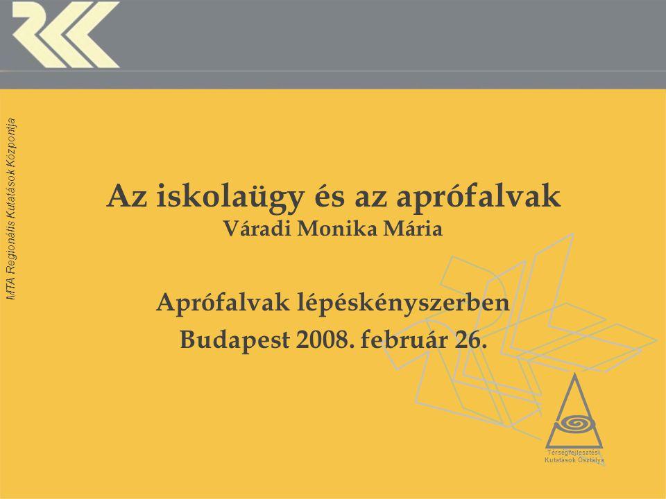 MTA Regionális Kutatások Központja Az iskolaügy és az aprófalvak Váradi Monika Mária Aprófalvak lépéskényszerben Budapest 2008. február 26. Térségfejl