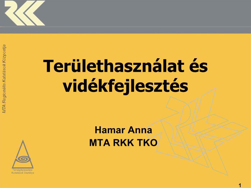 MTA Regionális Kutatások Központja 1 Területhasználat és vidékfejlesztés Hamar Anna MTA RKK TKO Térségfejlesztési Kutatások Osztálya