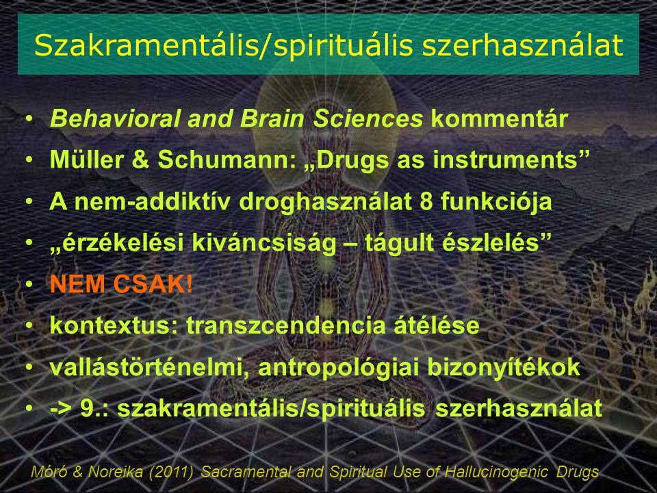 """Móró & Noreika (2011) Sacramental and Spiritual Use of Hallucinogenic Drugs Szakramentális/spirituális szerhasználat Behavioral and Brain Sciences kommentár Müller & Schumann: """"Drugs as instruments A nem-addiktív droghasználat 8 funkciója """"érzékelési kiváncsiság – tágult észlelés NEM CSAK."""