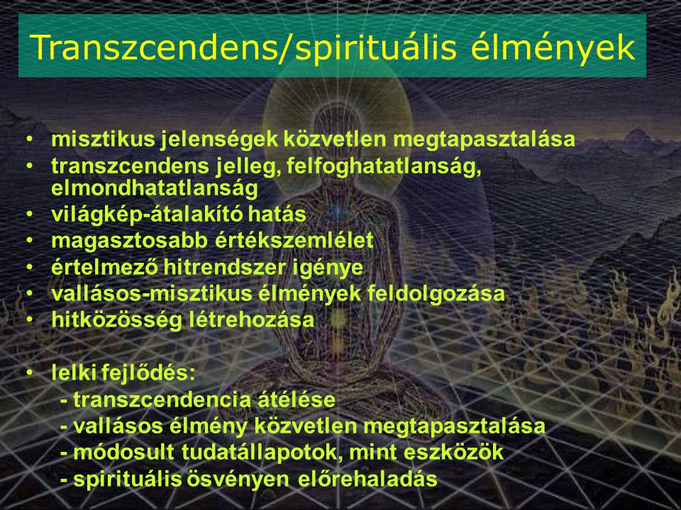 misztikus jelenségek közvetlen megtapasztalása transzcendens jelleg, felfoghatatlanság, elmondhatatlanság világkép-átalakító hatás magasztosabb értékszemlélet értelmező hitrendszer igénye vallásos-misztikus élmények feldolgozása hitközösség létrehozása lelki fejlődés: - transzcendencia átélése - vallásos élmény közvetlen megtapasztalása - módosult tudatállapotok, mint eszközök - spirituális ösvényen előrehaladás Transzcendens/spirituális élmények
