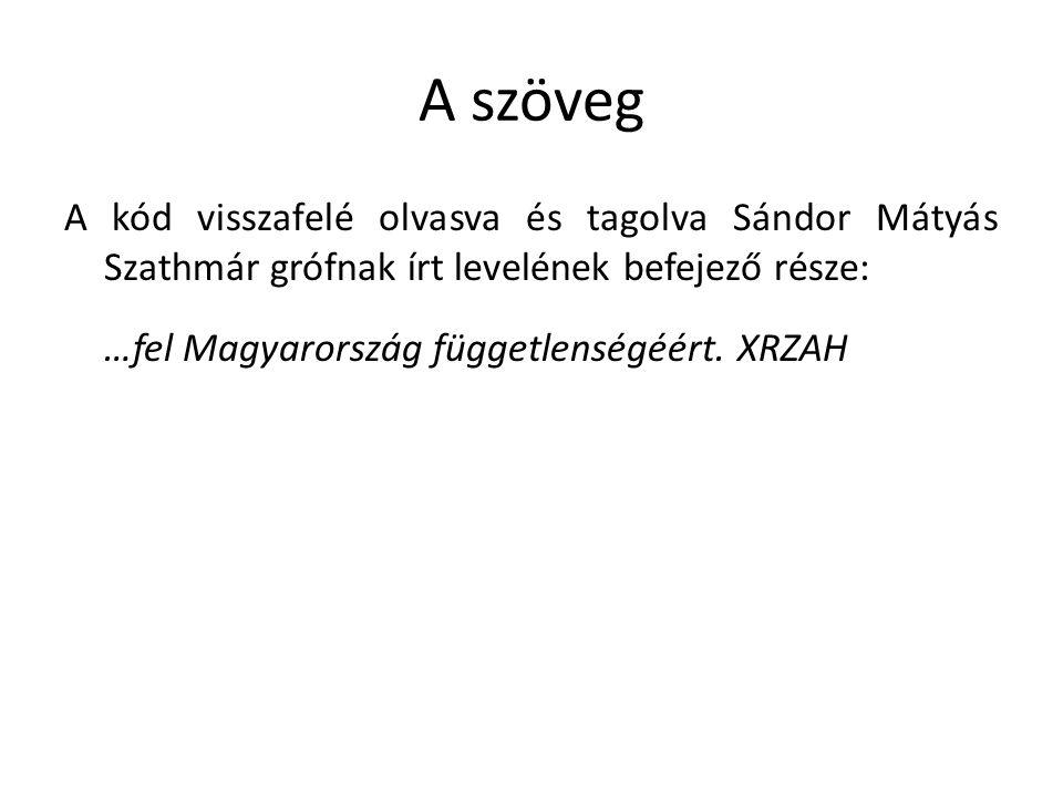 A szöveg A kód visszafelé olvasva és tagolva Sándor Mátyás Szathmár grófnak írt levelének befejező része: …fel Magyarország függetlenségéért. XRZAH