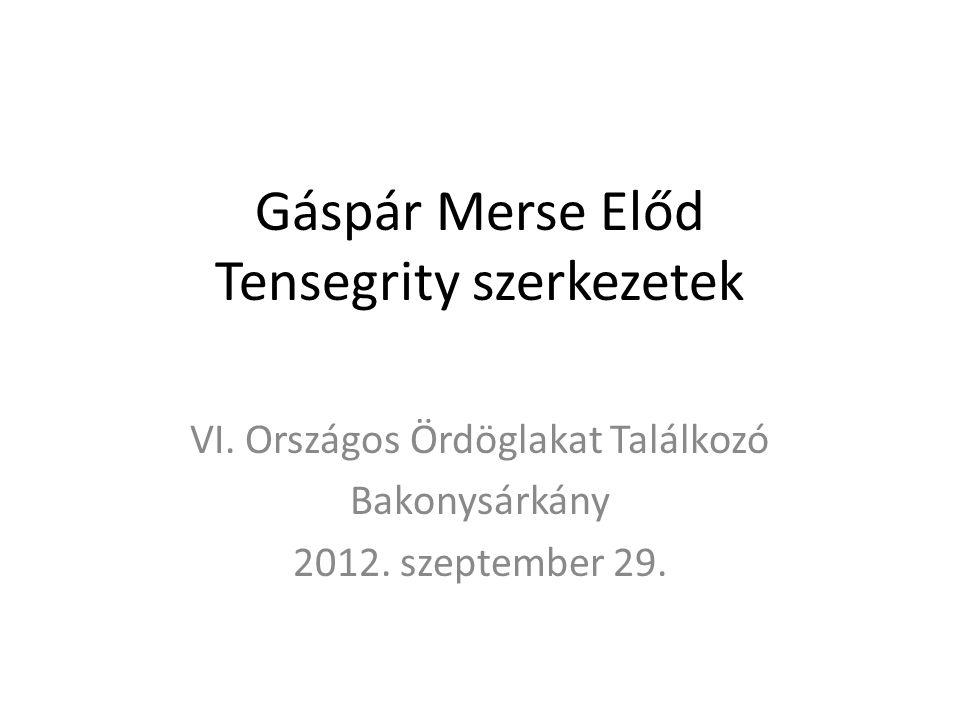 Gáspár Merse Előd Tensegrity szerkezetek VI. Országos Ördöglakat Találkozó Bakonysárkány 2012. szeptember 29.