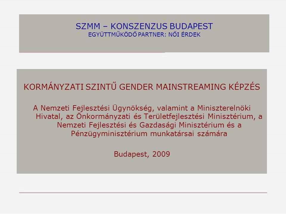 SZMM – KONSZENZUS BUDAPEST EGYÜTTMŰKÖDŐ PARTNER: NŐI ÉRDEK KORMÁNYZATI SZINTŰ GENDER MAINSTREAMING KÉPZÉS A Nemzeti Fejlesztési Ügynökség, valamint a Miniszterelnöki Hivatal, az Önkormányzati és Területfejlesztési Minisztérium, a Nemzeti Fejlesztési és Gazdasági Minisztérium és a Pénzügyminisztérium munkatársai számára Budapest, 2009