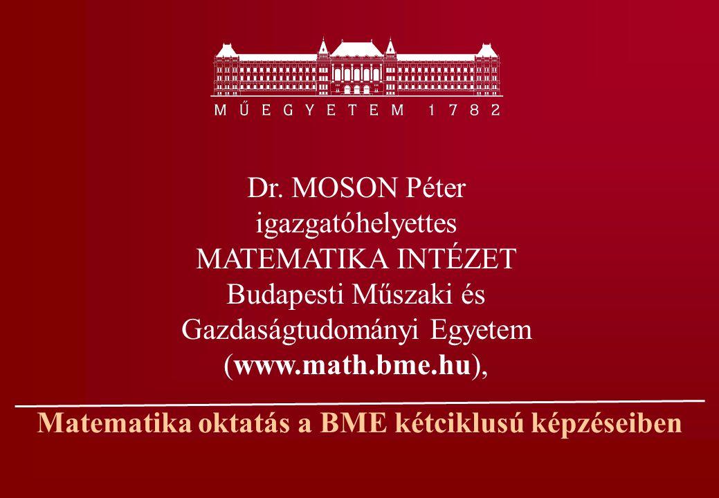 Matematika oktatás a BME kétciklusú képzéseiben Dr. MOSON Péter igazgatóhelyettes MATEMATIKA INTÉZET Budapesti Műszaki és Gazdaságtudományi Egyetem (w