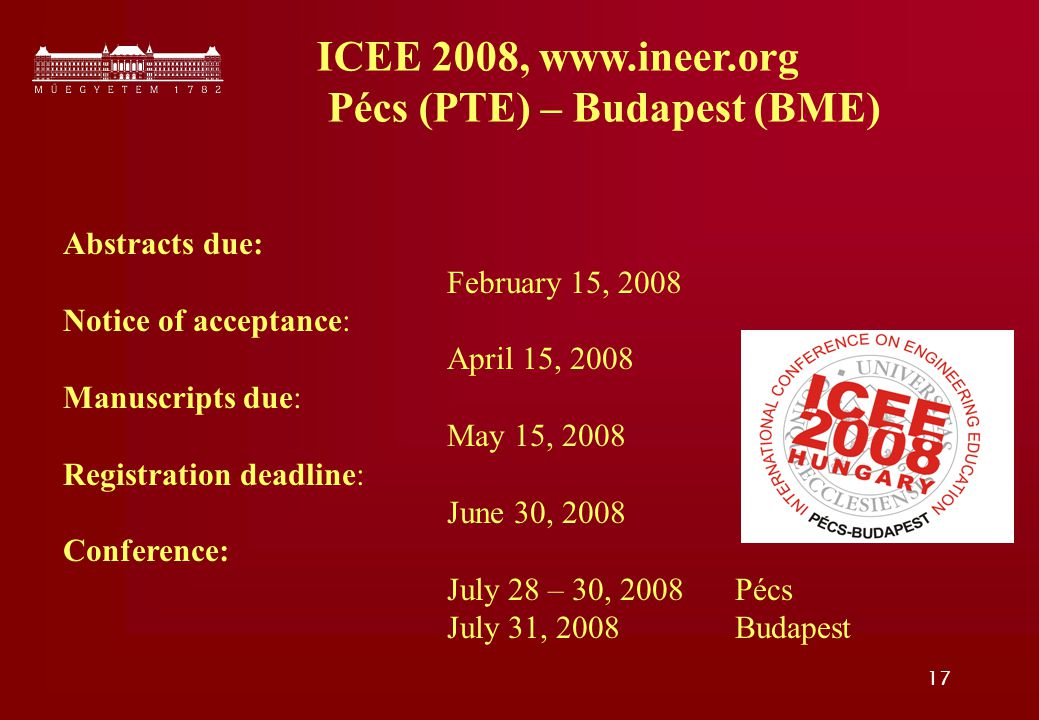 17 Abstracts due: February 15, 2008 Notice of acceptance: April 15, 2008 Manuscripts due: May 15, 2008 Registration deadline: June 30, 2008 Conference: July 28 – 30, 2008 Pécs July 31, 2008 Budapest ICEE 2008, www.ineer.org Pécs (PTE) – Budapest (BME)