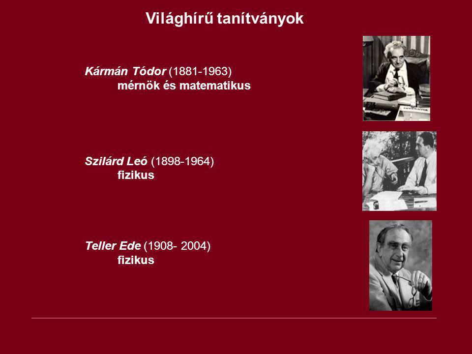 Világhírű tanítványok Kármán Tódor (1881-1963) mérnök és matematikus Szilárd Leó (1898-1964) fizikus Teller Ede (1908- 2004) fizikus