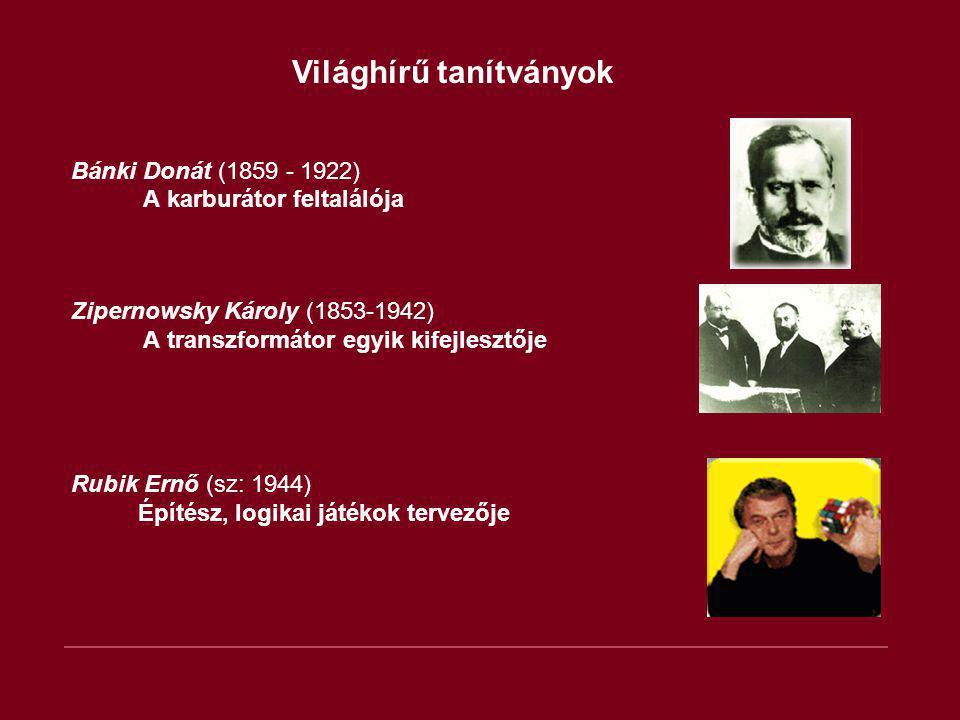 Világhírű tanítványok Bánki Donát (1859 - 1922) A karburátor feltalálója Zipernowsky Károly (1853-1942) A transzformátor egyik kifejlesztője Rubik Ern