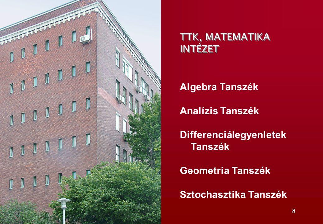 8 TTK, MATEMATIKA INTÉZET Algebra Tanszék Analízis Tanszék Differenciálegyenletek Tanszék Geometria Tanszék Sztochasztika Tanszék
