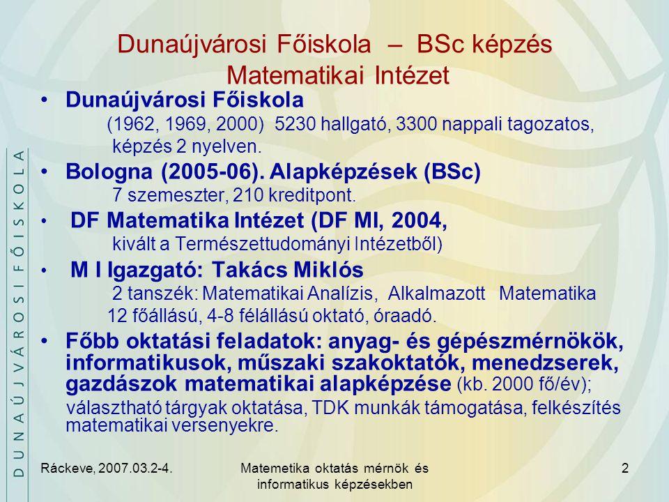 Ráckeve, 2007.03.2-4.Matemetika oktatás mérnök és informatikus képzésekben 2 Dunaújvárosi Főiskola – BSc képzés Matematikai Intézet Dunaújvárosi Főiskola (1962, 1969, 2000) 5230 hallgató, 3300 nappali tagozatos, képzés 2 nyelven.