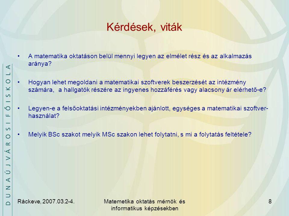 Ráckeve, 2007.03.2-4.Matemetika oktatás mérnök és informatikus képzésekben 8 Kérdések, viták A matematika oktatáson belül mennyi legyen az elmélet rész és az alkalmazás aránya.