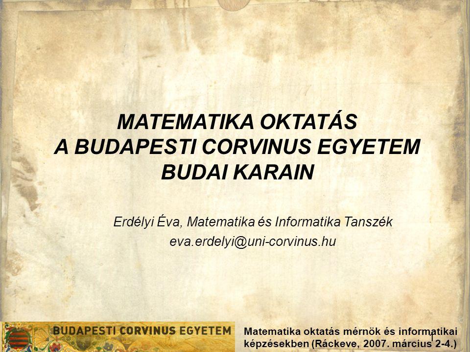 1 Matematika oktatás mérnök és informatikai képzésekben (Ráckeve, 2007. március 2-4.) MATEMATIKA OKTATÁS A BUDAPESTI CORVINUS EGYETEM BUDAI KARAIN Erd