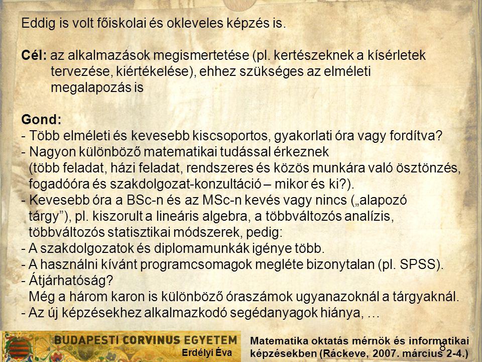 Erdélyi Éva 8 Matematika oktatás mérnök és informatikai képzésekben (Ráckeve, 2007. március 2-4.) Eddig is volt főiskolai és okleveles képzés is. Cél: