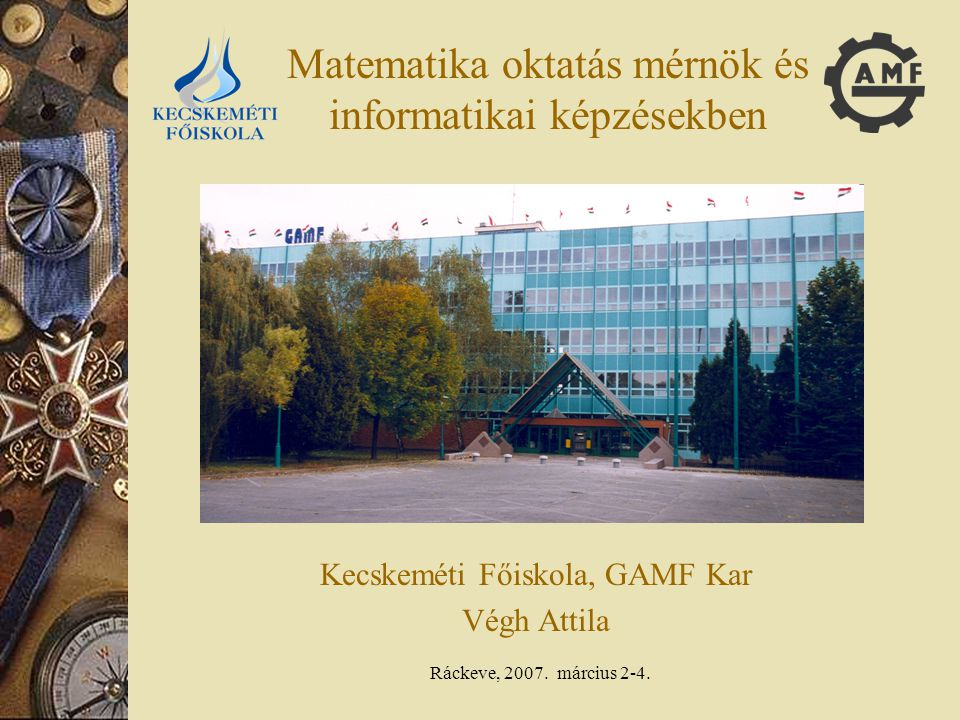 Ráckeve, 2007. március 2-4. Matematika oktatás mérnök és informatikai képzésekben Kecskeméti Főiskola, GAMF Kar Végh Attila