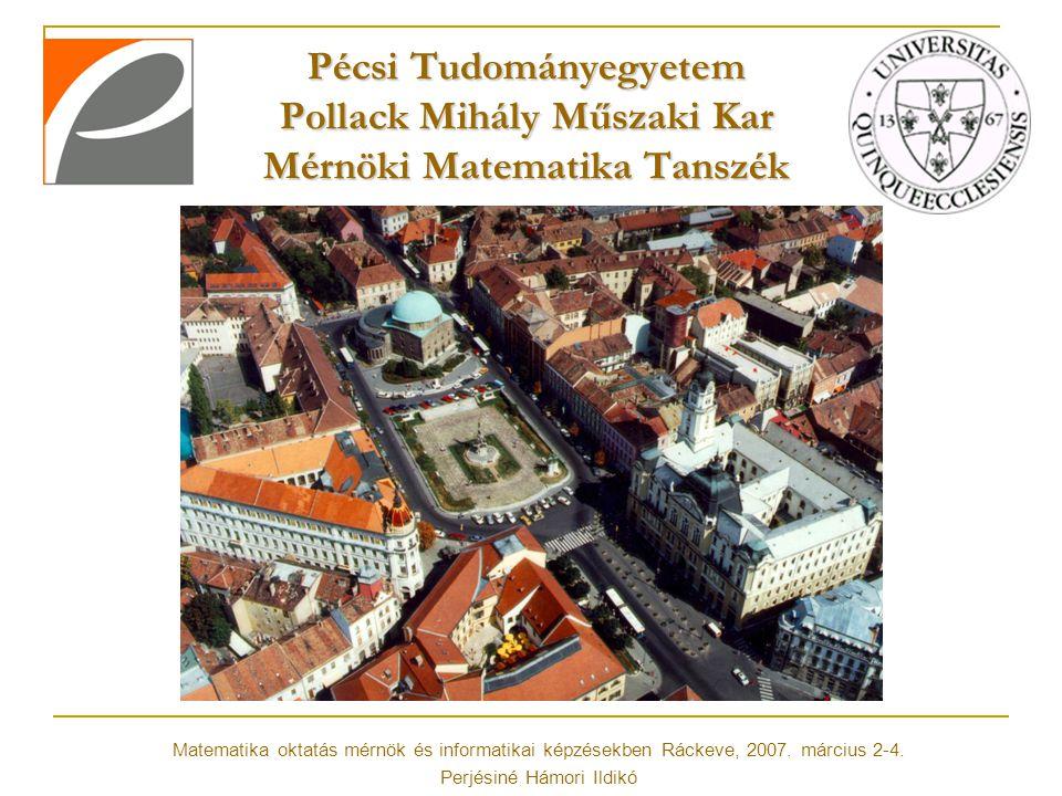 Pécsi Tudományegyetem Pollack Mihály Műszaki Kar Mérnöki Matematika Tanszék Matematika oktatás mérnök és informatikai képzésekben Ráckeve, 2007. márci