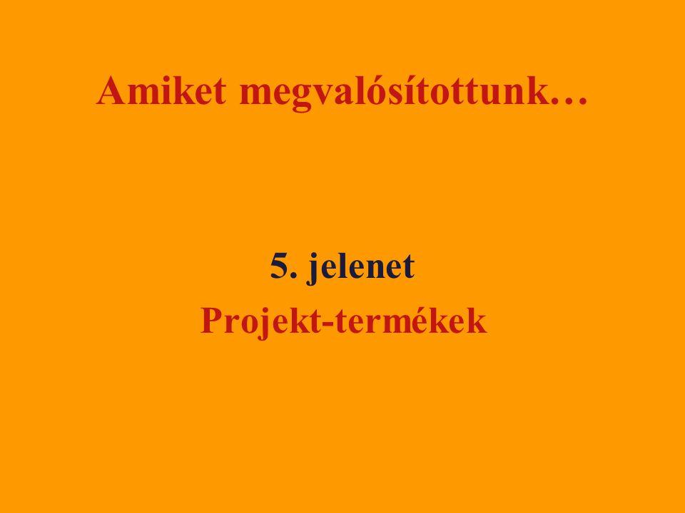 Amiket megvalósítottunk… 5. jelenet Projekt-termékek