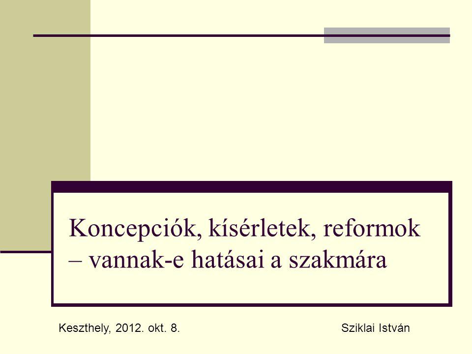 Koncepciók, kísérletek, reformok – vannak-e hatásai a szakmára Sziklai IstvánKeszthely, 2012. okt. 8.