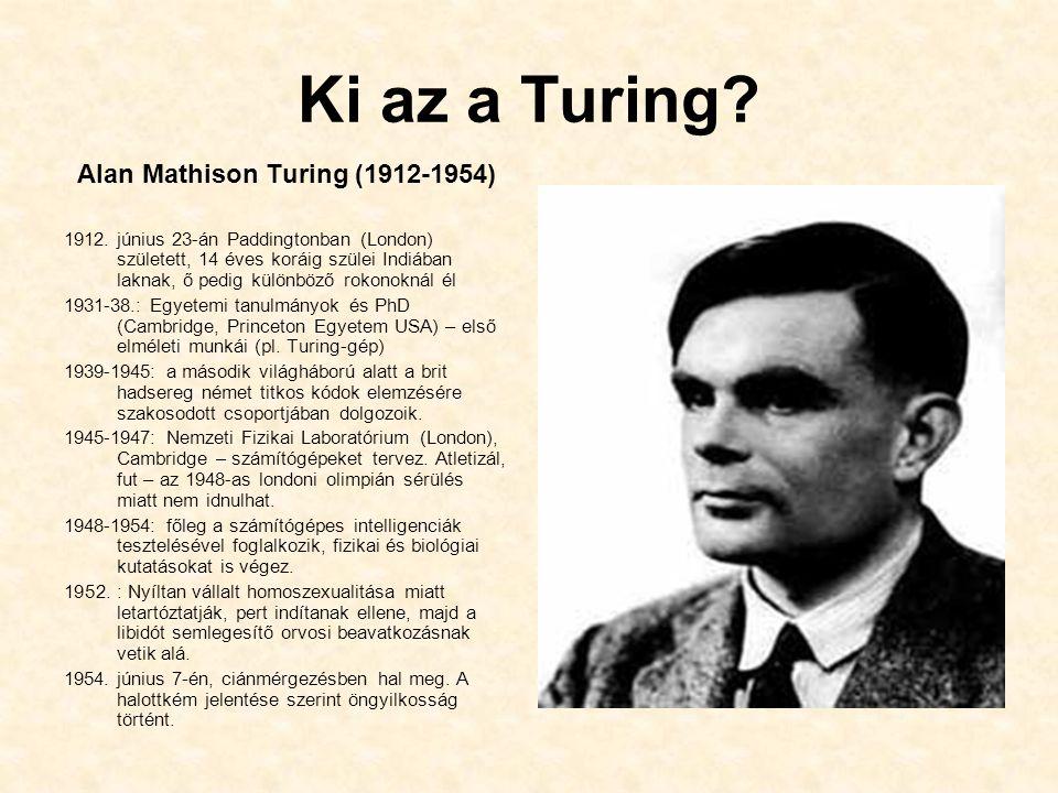 Ki az a Turing? Alan Mathison Turing (1912-1954) 1912. június 23-án Paddingtonban (London) született, 14 éves koráig szülei Indiában laknak, ő pedig k