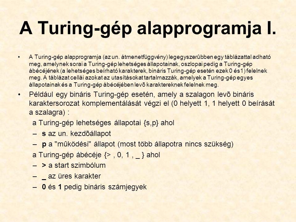 A Turing-gép alapprogramja I. A Turing-gép alapprogramja (az un. átmenetfüggvény) legegyszerûbben egy táblázattal adható meg, amelynek sorai a Turing-