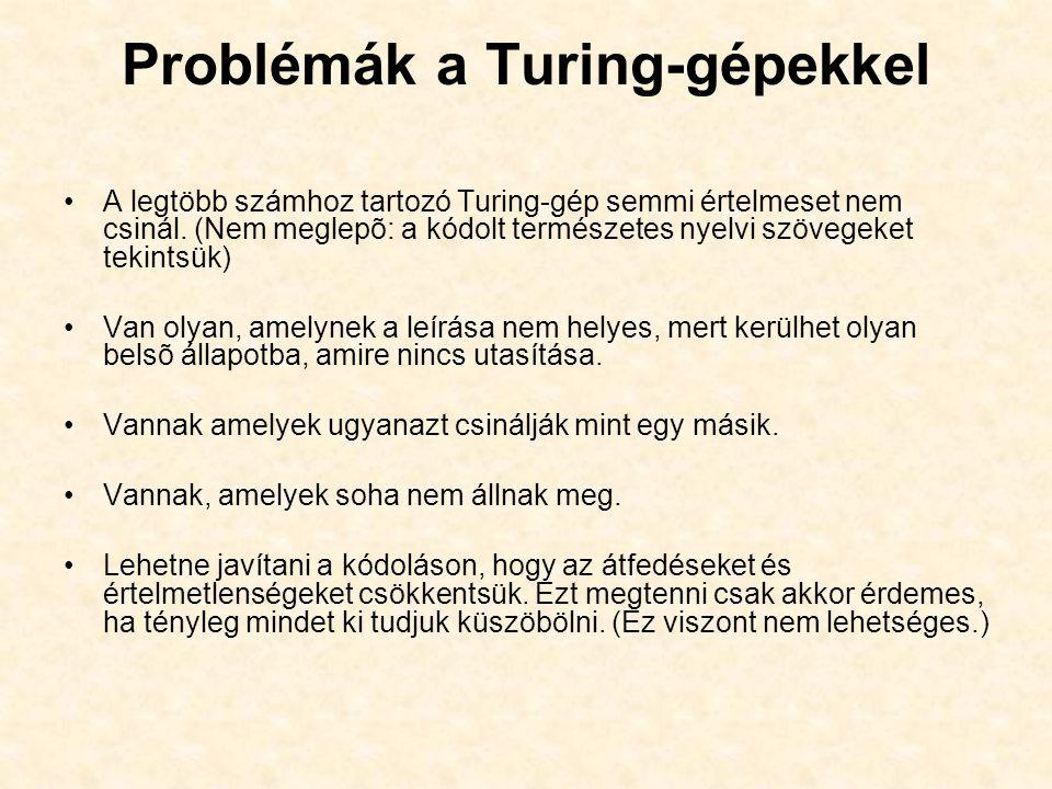 Problémák a Turing-gépekkel A legtöbb számhoz tartozó Turing-gép semmi értelmeset nem csinál. (Nem meglepõ: a kódolt természetes nyelvi szövegeket tek