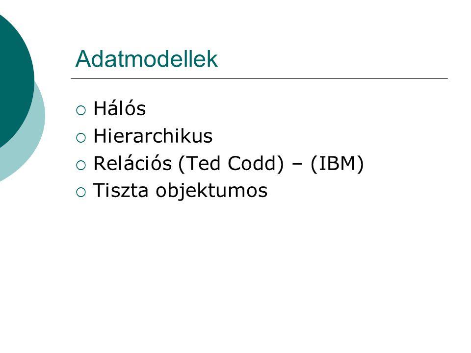 Adatmodellek  Hálós  Hierarchikus  Relációs (Ted Codd) – (IBM)  Tiszta objektumos
