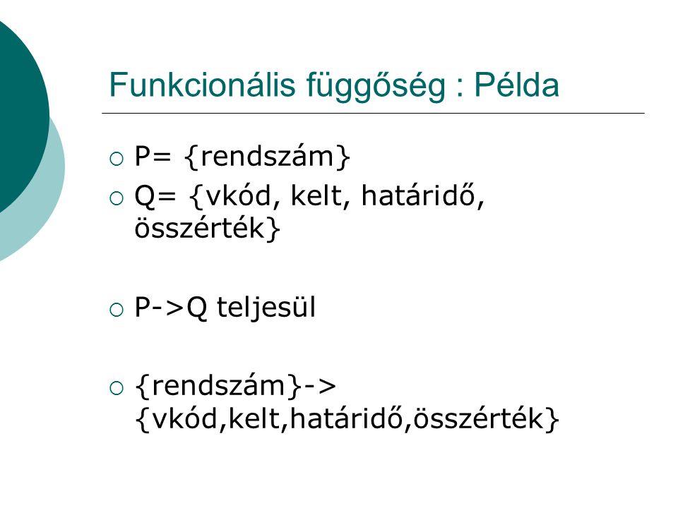 Funkcionális függőség : Példa  P= {rendszám}  Q= {vkód, kelt, határidő, összérték}  P->Q teljesül  {rendszám}-> {vkód,kelt,határidő,összérték}
