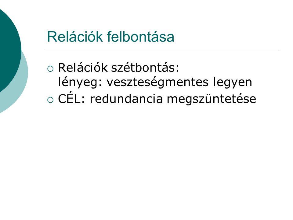 Relációk felbontása  Relációk szétbontás: lényeg: veszteségmentes legyen  CÉL: redundancia megszüntetése