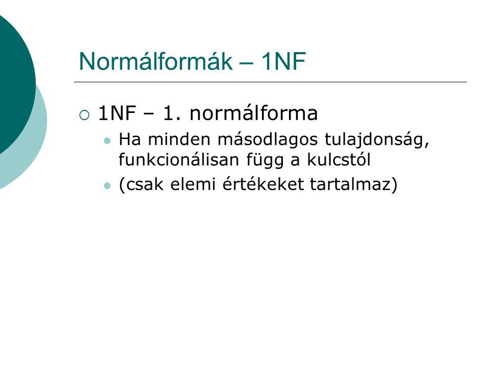 Normálformák – 1NF  1NF – 1. normálforma Ha minden másodlagos tulajdonság, funkcionálisan függ a kulcstól (csak elemi értékeket tartalmaz)