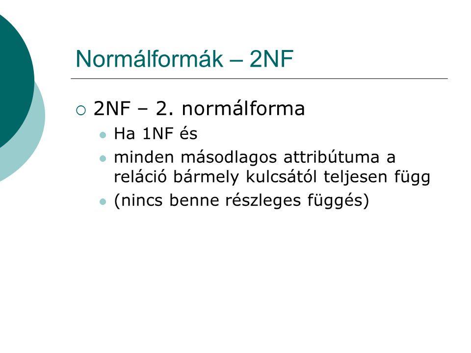 Normálformák – 2NF  2NF – 2. normálforma Ha 1NF és minden másodlagos attribútuma a reláció bármely kulcsától teljesen függ (nincs benne részleges füg