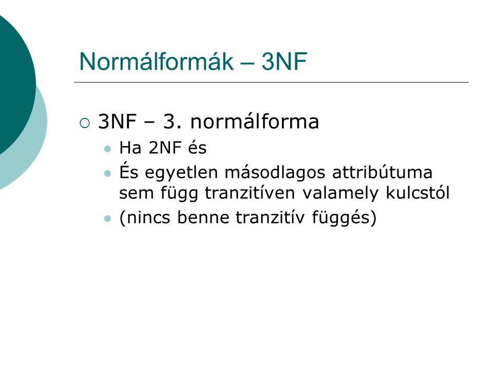 Normálformák – 3NF  3NF – 3. normálforma Ha 2NF és És egyetlen másodlagos attribútuma sem függ tranzitíven valamely kulcstól (nincs benne tranzitív f