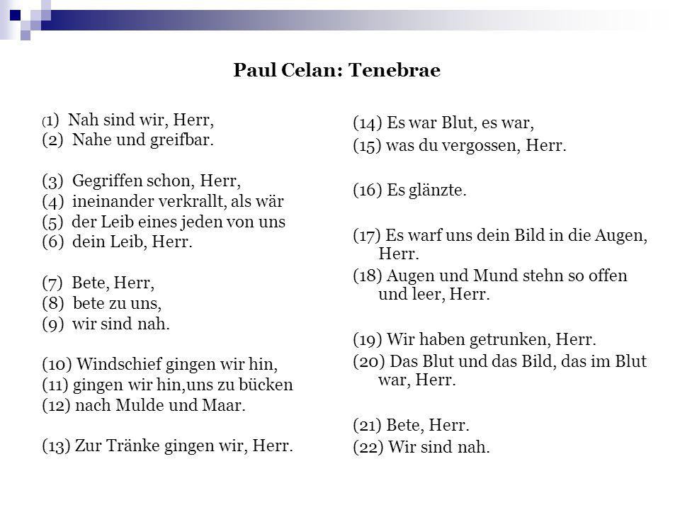 Paul Celan: Tenebrae ( 1) Nah sind wir, Herr, (2) Nahe und greifbar. (3) Gegriffen schon, Herr, (4) ineinander verkrallt, als wär (5) der Leib eines j