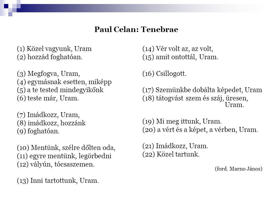 Paul Celan: Tenebrae (1) Közel vagyunk, Uram (2) hozzád foghatóan. (3) Megfogva, Uram, (4) egymásnak esetten, miképp (5) a te tested mindegyikőnk (6)