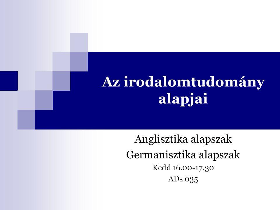 Az irodalomtudomány alapjai Anglisztika alapszak Germanisztika alapszak Kedd 16.00-17.30 ADs 035