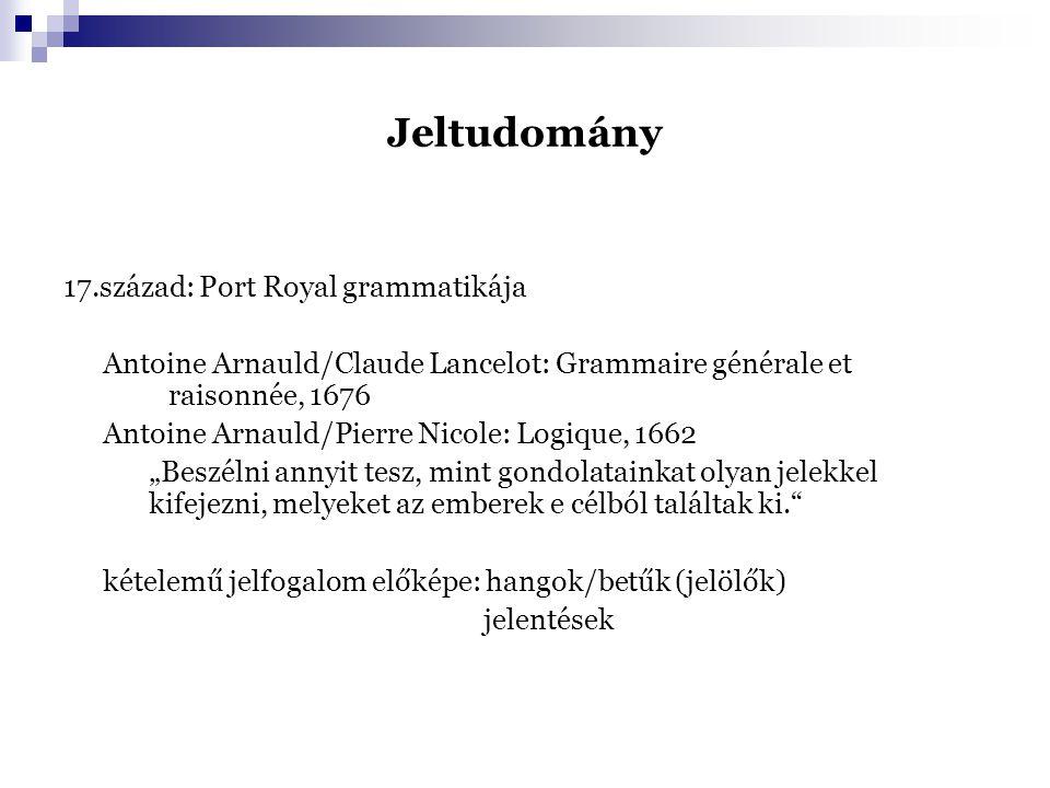 """Jeltudomány 17.század: Port Royal grammatikája Antoine Arnauld/Claude Lancelot: Grammaire générale et raisonnée, 1676 Antoine Arnauld/Pierre Nicole: Logique, 1662 """"Beszélni annyit tesz, mint gondolatainkat olyan jelekkel kifejezni, melyeket az emberek e célból találtak ki. kételemű jelfogalom előképe: hangok/betűk (jelölők) jelentések"""