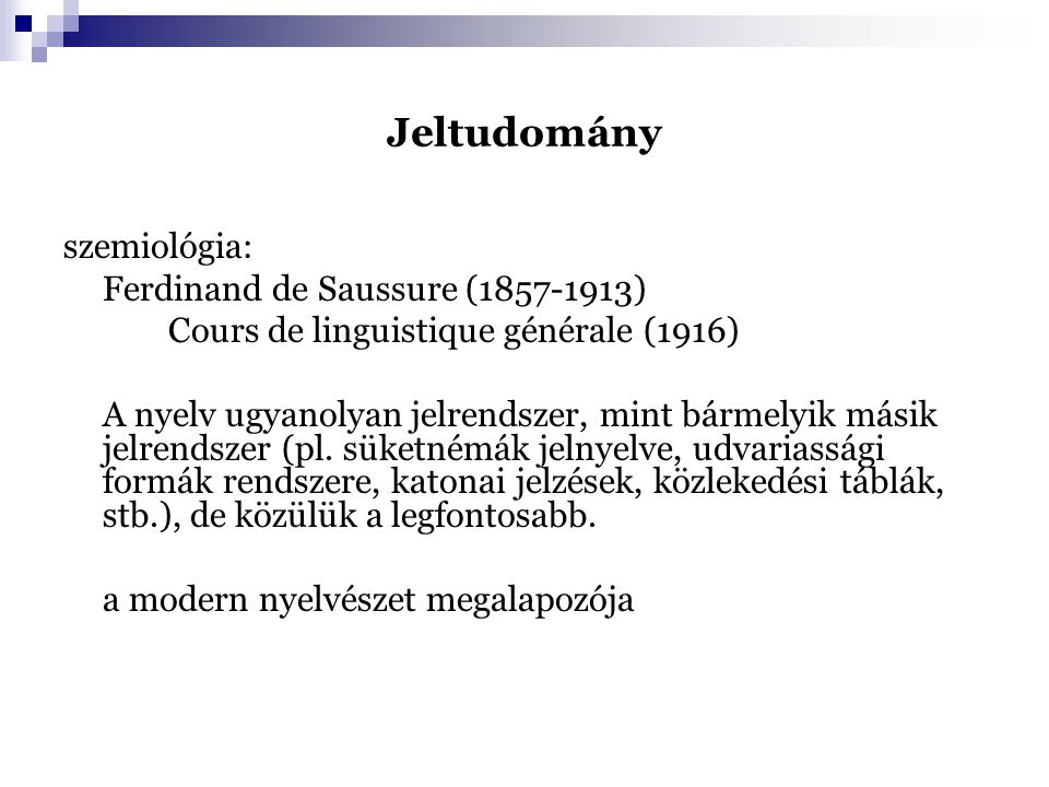 Jeltudomány szemiológia: Ferdinand de Saussure (1857-1913) Cours de linguistique générale (1916) A nyelv ugyanolyan jelrendszer, mint bármelyik másik jelrendszer (pl.