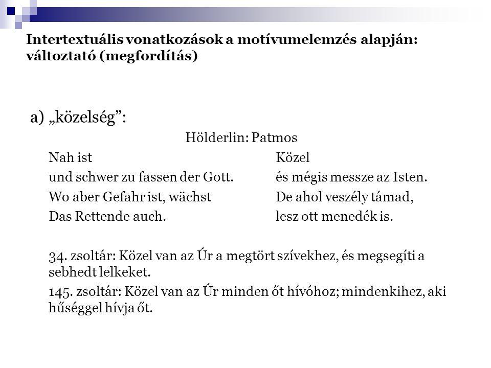 """Intertextuális vonatkozások a motívumelemzés alapján: változtató (megfordítás) a) """"közelség : Hölderlin: Patmos Nah istKözel und schwer zu fassen der Gott.és mégis messze az Isten."""