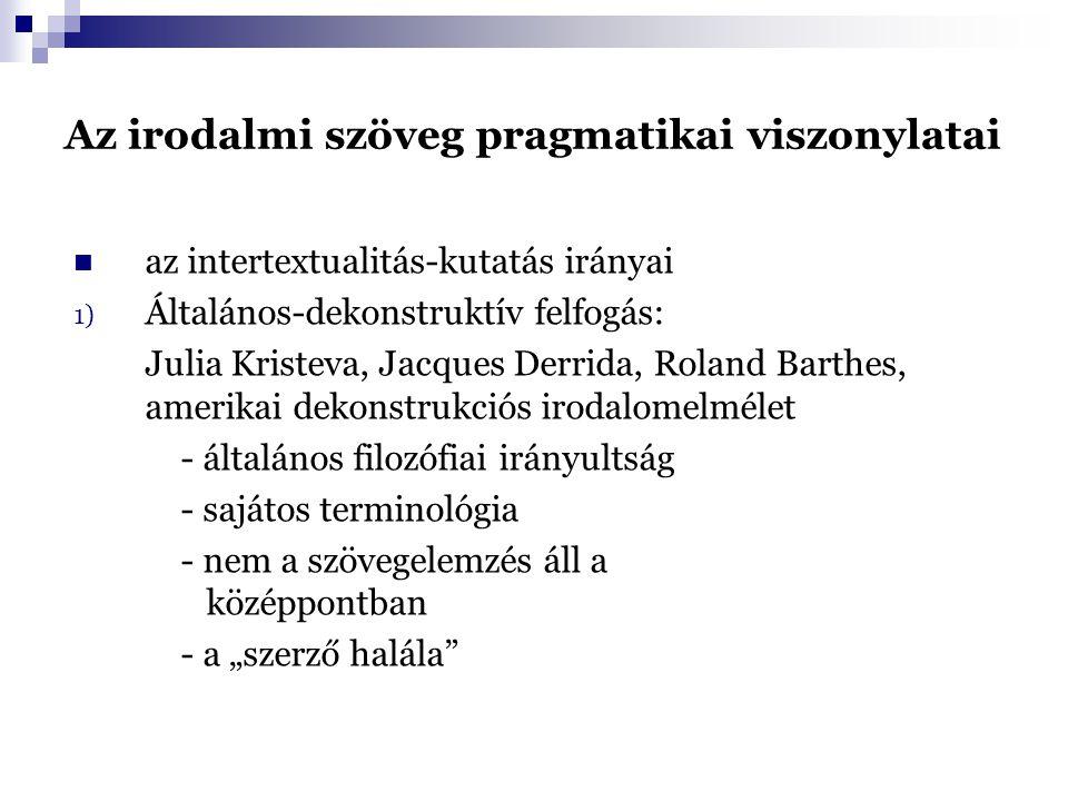 """Az irodalmi szöveg pragmatikai viszonylatai az intertextualitás-kutatás irányai 1) Általános-dekonstruktív felfogás: Julia Kristeva, Jacques Derrida, Roland Barthes, amerikai dekonstrukciós irodalomelmélet - általános filozófiai irányultság - sajátos terminológia - nem a szövegelemzés áll a középpontban - a """"szerző halála"""