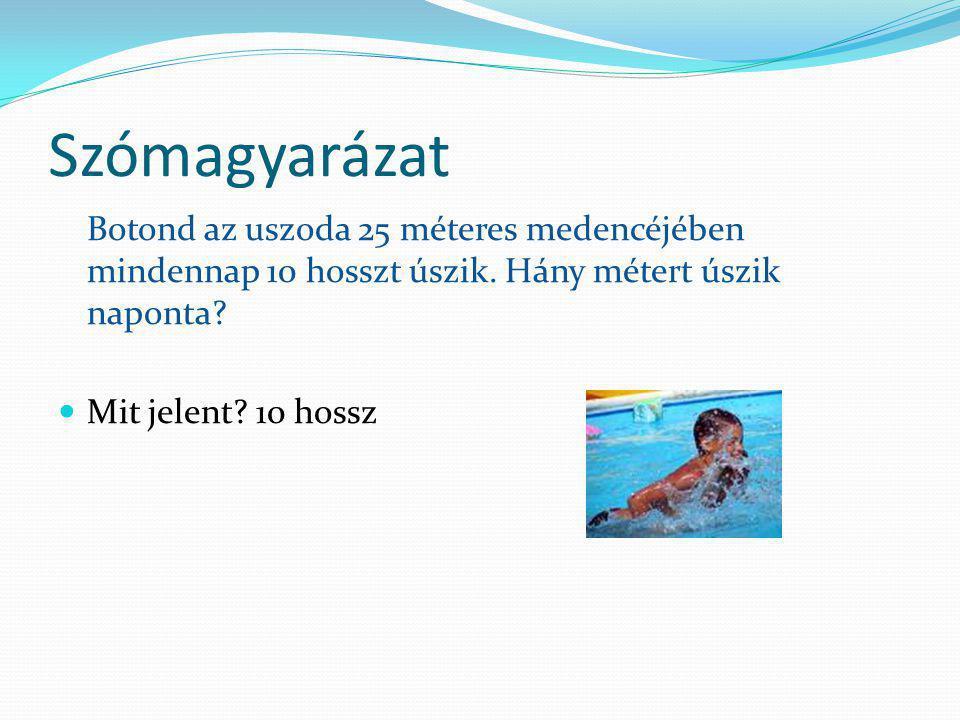 Szómagyarázat Botond az uszoda 25 méteres medencéjében mindennap 10 hosszt úszik. Hány métert úszik naponta? Mit jelent? 10 hossz
