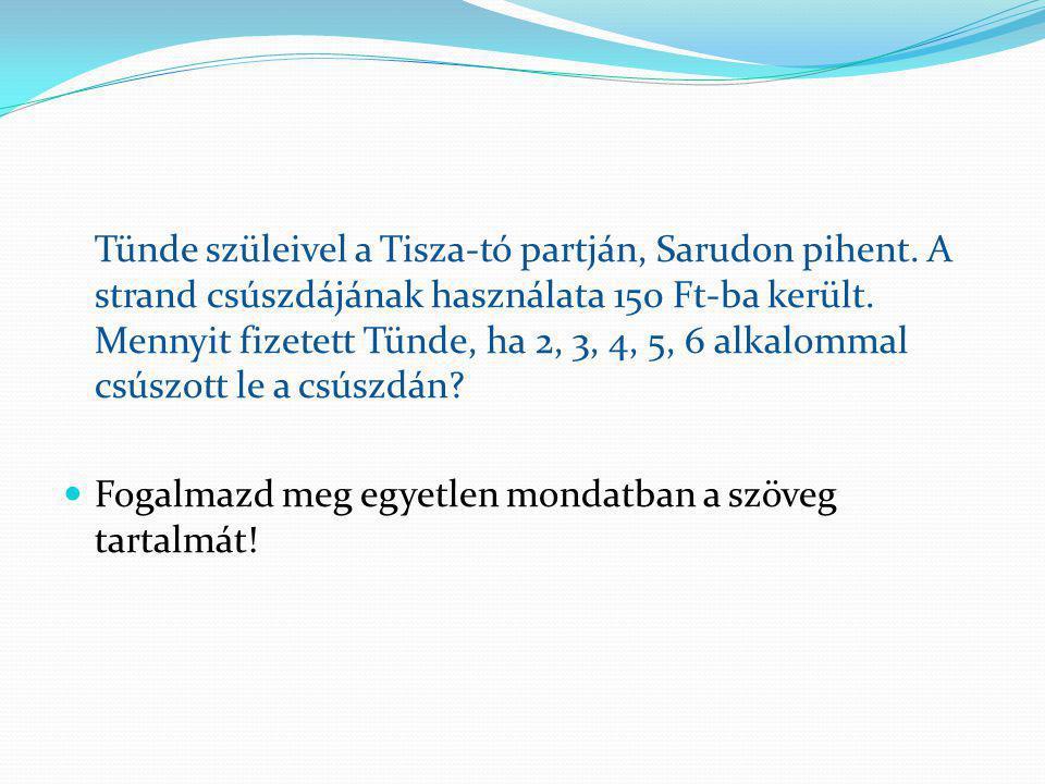 Tünde szüleivel a Tisza-tó partján, Sarudon pihent. A strand csúszdájának használata 150 Ft-ba került. Mennyit fizetett Tünde, ha 2, 3, 4, 5, 6 alkalo