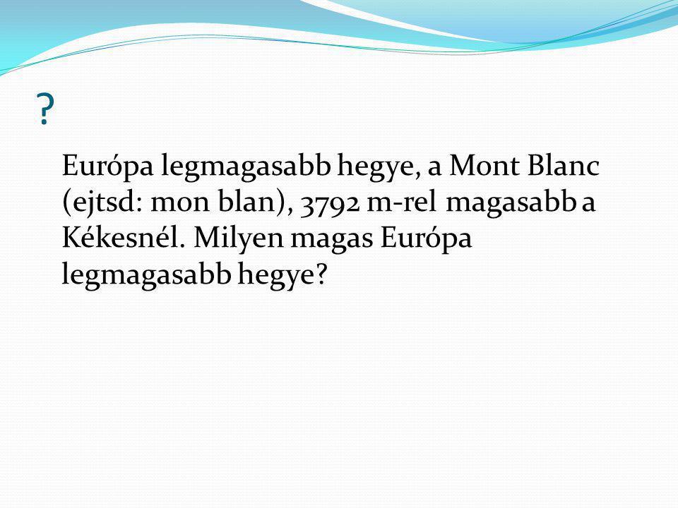 ? Európa legmagasabb hegye, a Mont Blanc (ejtsd: mon blan), 3792 m-rel magasabb a Kékesnél. Milyen magas Európa legmagasabb hegye?