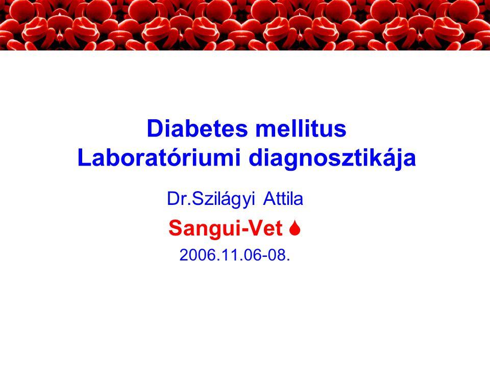 Dr.Szilágyi Attila Sangui-Vet  2006.11.06-08. Diabetes mellitus Laboratóriumi diagnosztikája