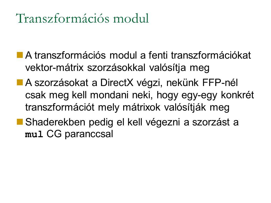 Transzformációs modul A transzformációs modul a fenti transzformációkat vektor-mátrix szorzásokkal valósítja meg A szorzásokat a DirectX végzi, nekünk FFP-nél csak meg kell mondani neki, hogy egy-egy konkrét transzformációt mely mátrixok valósítják meg Shaderekben pedig el kell végezni a szorzást a mul CG paranccsal