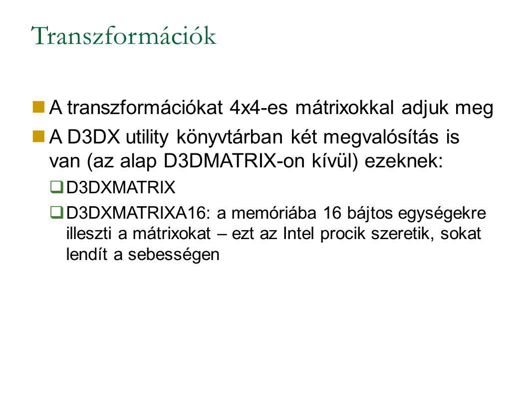 Transzformációk A transzformációkat 4x4-es mátrixokkal adjuk meg A D3DX utility könyvtárban két megvalósítás is van (az alap D3DMATRIX-on kívül) ezeknek:  D3DXMATRIX  D3DXMATRIXA16: a memóriába 16 bájtos egységekre illeszti a mátrixokat – ezt az Intel procik szeretik, sokat lendít a sebességen