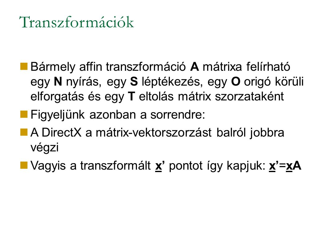 Transzformációk Bármely affin transzformáció A mátrixa felírható egy N nyírás, egy S léptékezés, egy O origó körüli elforgatás és egy T eltolás mátrix szorzataként Figyeljünk azonban a sorrendre: A DirectX a mátrix-vektorszorzást balról jobbra végzi Vagyis a transzformált x' pontot így kapjuk: x'=xA