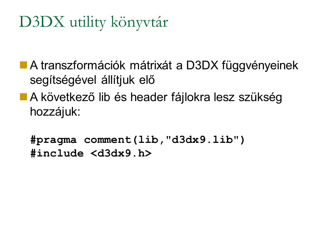D3DX utility könyvtár A transzformációk mátrixát a D3DX függvényeinek segítségével állítjuk elő A következő lib és header fájlokra lesz szükség hozzájuk: #pragma comment(lib, d3dx9.lib ) #include