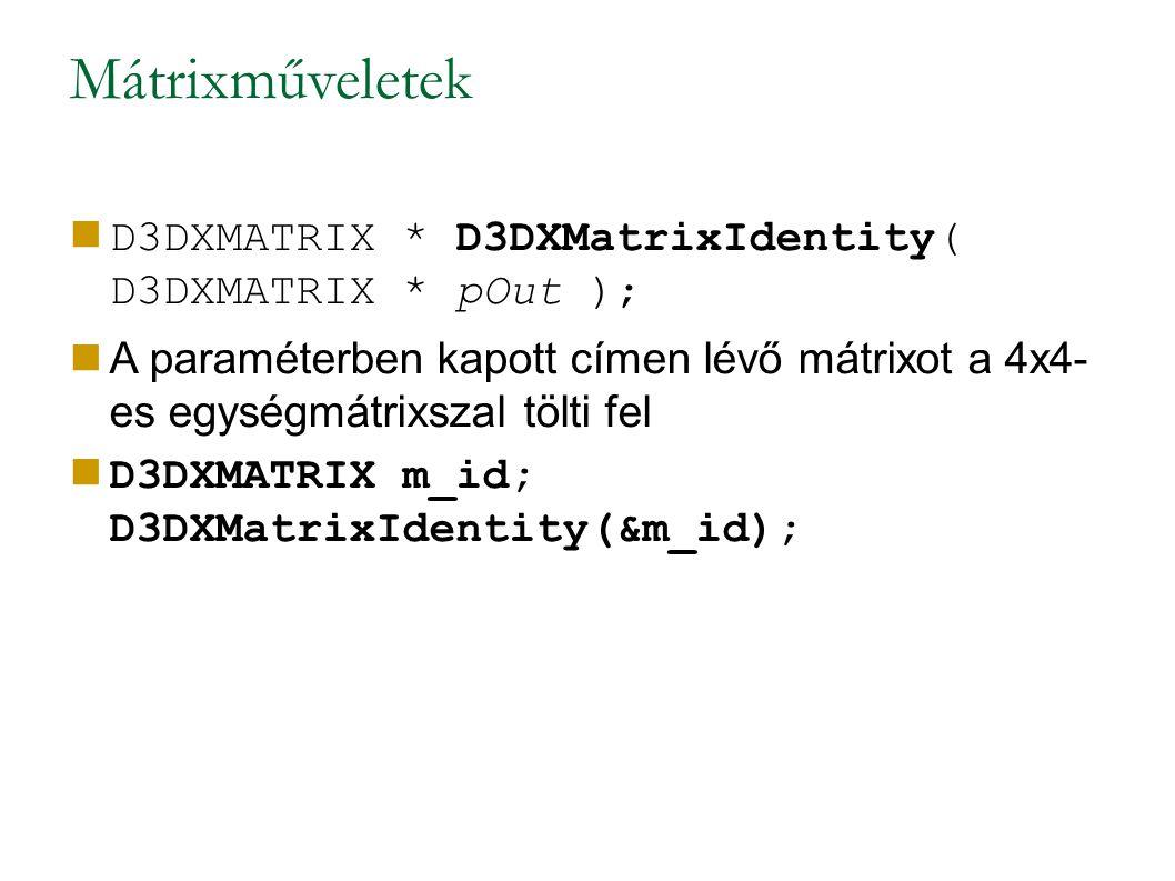 Mátrixműveletek D3DXMATRIX * D3DXMatrixIdentity( D3DXMATRIX * pOut ); A paraméterben kapott címen lévő mátrixot a 4x4- es egységmátrixszal tölti fel D3DXMATRIX m_id; D3DXMatrixIdentity(&m_id);