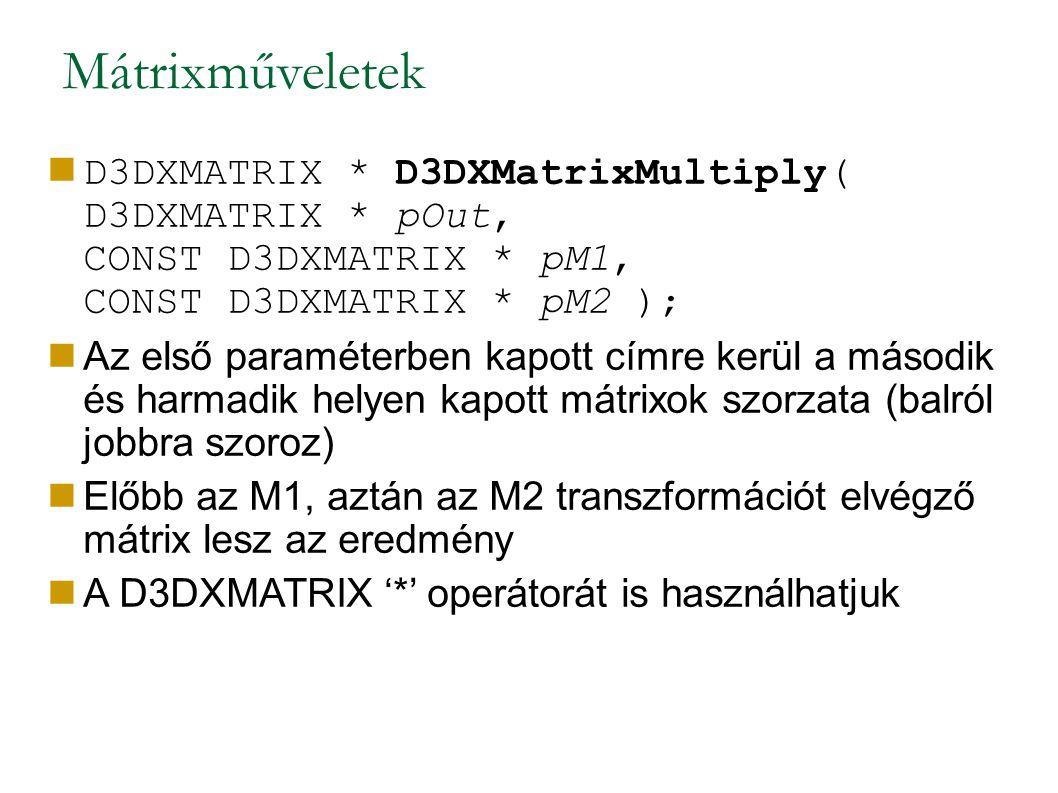 Mátrixműveletek D3DXMATRIX * D3DXMatrixMultiply( D3DXMATRIX * pOut, CONST D3DXMATRIX * pM1, CONST D3DXMATRIX * pM2 ); Az első paraméterben kapott címre kerül a második és harmadik helyen kapott mátrixok szorzata (balról jobbra szoroz) Előbb az M1, aztán az M2 transzformációt elvégző mátrix lesz az eredmény A D3DXMATRIX '*' operátorát is használhatjuk