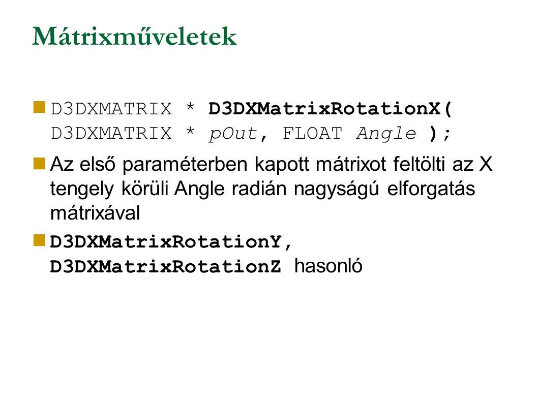 Mátrixműveletek D3DXMATRIX * D3DXMatrixRotationX( D3DXMATRIX * pOut, FLOAT Angle ); Az első paraméterben kapott mátrixot feltölti az X tengely körüli Angle radián nagyságú elforgatás mátrixával D3DXMatrixRotationY, D3DXMatrixRotationZ hasonló
