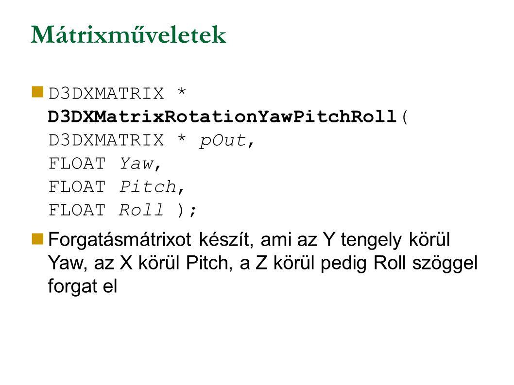 Mátrixműveletek D3DXMATRIX * D3DXMatrixRotationYawPitchRoll( D3DXMATRIX * pOut, FLOAT Yaw, FLOAT Pitch, FLOAT Roll ); Forgatásmátrixot készít, ami az Y tengely körül Yaw, az X körül Pitch, a Z körül pedig Roll szöggel forgat el