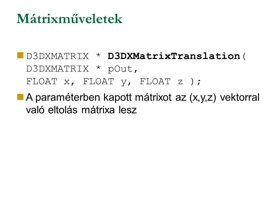 Mátrixműveletek D3DXMATRIX * D3DXMatrixTranslation( D3DXMATRIX * pOut, FLOAT x, FLOAT y, FLOAT z ); A paraméterben kapott mátrixot az (x,y,z) vektorral való eltolás mátrixa lesz
