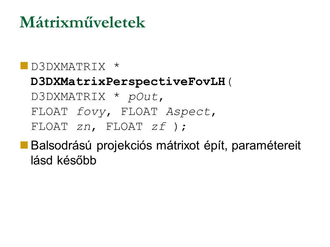 Mátrixműveletek D3DXMATRIX * D3DXMatrixPerspectiveFovLH( D3DXMATRIX * pOut, FLOAT fovy, FLOAT Aspect, FLOAT zn, FLOAT zf ); Balsodrású projekciós mátrixot épít, paramétereit lásd később